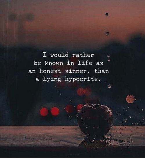 Rather Be: o.  I would rather  be known in life as  an honest sinner, than  a lying hypocrite.