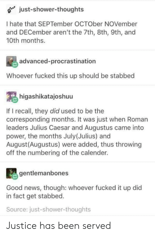 Julius Caesar: o just-shower-thoughts  I hate that SEPTember OCTOber NOVember  and DECember aren't the 7th, 8th, 9th, and  10th months.  advanced-procrastination  Whoever fucked this up should be stabbed  higashikatajoshuu  If I recall, they did used to be the  corresponding months. It was just when Roman  leaders Julius Caesar and Augustus came into  power, the months July (Julius) and  August (Augustus) were added, thus throwing  off the numbering of the calender.  gentlemanbones  Good news, though: whoever fucked it up did  in fact get stabbed.  Source: just-shower-thoughts Justice has been served