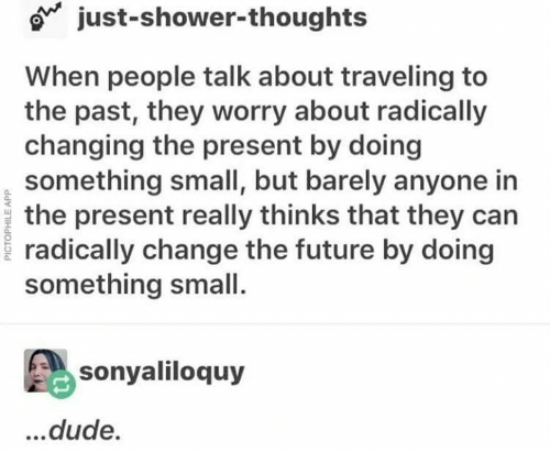 Dude, Future, and Shower: o just-shower-thoughts  When people talk about traveling to  the past, they worry about radically  changing the present by doing  something small, but barely anyone in  the present really thinks that they can  radically change the future by doing  something small.  sonyaliloquy  ...dude.