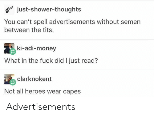 adi: o just-shower-thoughts  You can't spell advertisements without semern  between the tits.  ki-adi-money  What in the fuck did I just read?  clarknokent  Not all heroes wear capes Advertisements