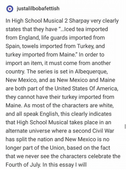 """New Mexico: O justalilbobafettish  In High School Musical 2 Sharpay very clearly  states that they have """"...ced tea imported  from England, life guards imported from  Spain, towels imported from Turkey, and  turkey imported from Maine."""" In order to  import an item, it must come from another  country. The series is set in Albequerque,  New Mexico, and as New Mexico and Maine  are both part of the United States Of America,  they cannot have their turkey imported from  Maine. As most of the characters are white,  and all speak English, this clearly indicates  that High School Musical takes place in an  alternate universe where a second Civil War  has split the nation and New Mexico is no  longer part of the Union, based on the fact  that we never see the characters celebrate the  Fourth of July. In this essay I will"""