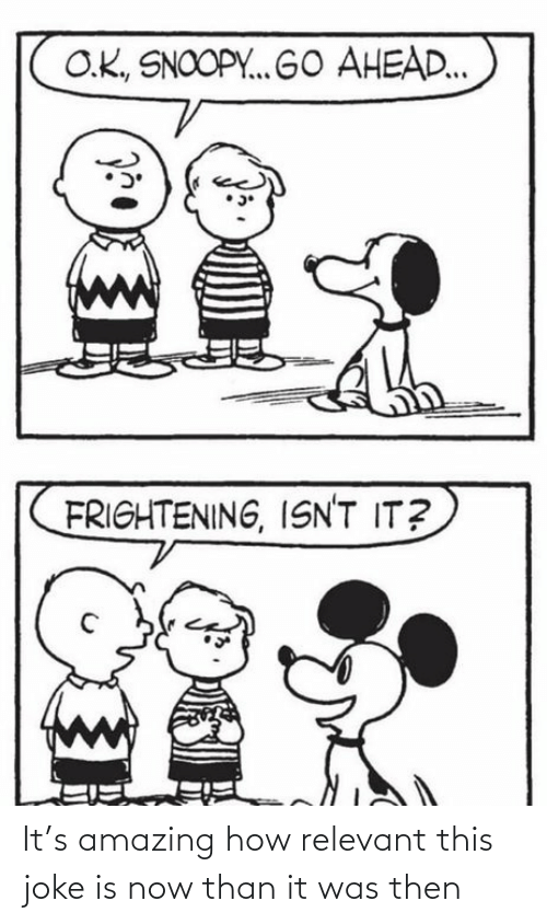 Snoopy, Amazing, and Frightening: O.K., SNOOPY. GO AHEAD..  FRIGHTENING, ISN'T IT? It's amazing how relevant this joke is now than it was then
