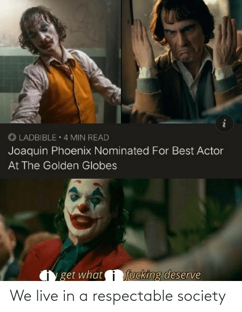 Golden Globes: O LADBIBLE 4 MIN READ  Joaquin Phoenix Nominated For Best Actor  At The Golden Globes  fucking deserve  get what We live in a respectable society