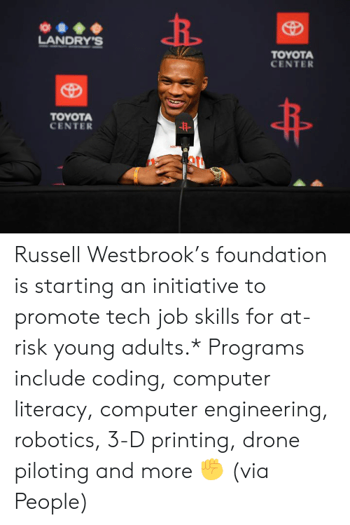 westbrook: O  LANDRY'S  TOYOTA  CENTER  TOYOTA  CENTER  HON Russell Westbrook's foundation is starting an initiative to promote tech job skills for at-risk young adults.*  Programs include coding, computer literacy, computer engineering, robotics, 3-D printing, drone piloting and more ✊  (via People)