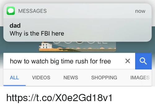 imags: O MESSAGES  noW  dad  Why is the FBI here  how to watch big time rush for free  X O  SHOPPING  ALL  VIDEOS  IMAGES  NEWS https://t.co/X0e2Gd18v1