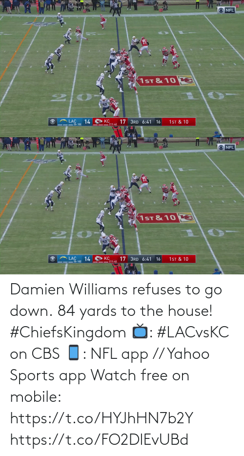 damien: O NFL  10  20  1ST & 10 E  LAC  1ST & 10  14  KC  (11-4)  17 3RD 6:41  16  - (5-10)   O NFL  10  20  1ST & 10 E  14  (5-10)  KC  (11-4)  17 3RD 6:41 16  1 ST & 10 Damien Williams refuses to go down.  84 yards to the house! #ChiefsKingdom  📺: #LACvsKC on CBS 📱: NFL app // Yahoo Sports app Watch free on mobile: https://t.co/HYJhHN7b2Y https://t.co/FO2DlEvUBd