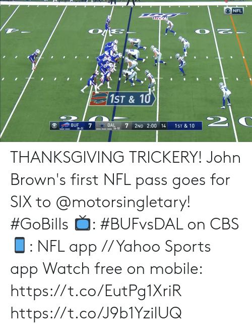Thanksgiving: O NFL  1ST& 10  2  DAL  (6-5)  BUF  7  2ND 2:00 14  1ST & 10  (8-3) THANKSGIVING TRICKERY!  John Brown's first NFL pass goes for SIX to @motorsingletary! #GoBills  📺: #BUFvsDAL on CBS 📱: NFL app // Yahoo Sports app Watch free on mobile: https://t.co/EutPg1XriR https://t.co/J9b1YzilUQ