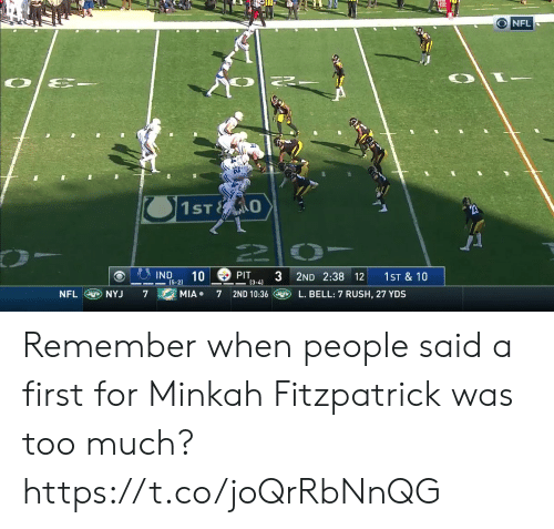 Nfl, Too Much, and Rush: O NFL  1ST O  PIT  (3-4)  IND  10  3 2ND 2:38 12  1ST &10  (5-2)  NFL NYJ  L. BELL: 7 RUSH, 27 YDS  MIA  7  7  2ND 10:36 Remember when people said a first for Minkah Fitzpatrick was too much? https://t.co/joQrRbNnQG