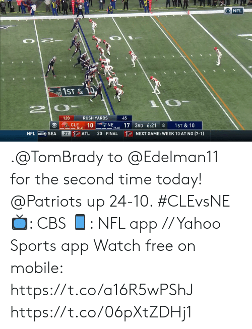 atl: O NFL  1ST&TO  RUSH YARDS  120  45  NE  10  17 3RD 6:21  (7-0)  CLE  1ST & 10  8  (2-4)  27 ATL  NFL SEA  20 FINAL  NEXT GAME: WEEK 10 AT NO (7-1) .@TomBrady to @Edelman11 for the second time today!  @Patriots up 24-10. #CLEvsNE  📺: CBS 📱: NFL app // Yahoo Sports app Watch free on mobile: https://t.co/a16R5wPShJ https://t.co/06pXtZDHj1