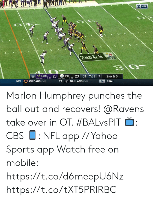Chicago: O NFL  2ND  3\0-  BAL  23  (2-2)  PIT  23 OT 7:38  2ND & 5  7  (1-3)  OAKLAND (3-2)  CHICAGO (3-2)  24  FINAL  NFL  21 Marlon Humphrey punches the ball out and recovers!  @Ravens take over in OT. #BALvsPIT  📺: CBS 📱: NFL app // Yahoo Sports app Watch free on mobile: https://t.co/d6meepU6Nz https://t.co/tXT5PRlRBG