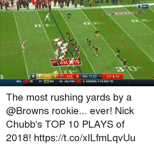 Memes, Nfl, and Browns: O NFL  30  PIT 7CLE 0 3RD 11:22 13 1ST & 10  NFL  TB 31  NO 24 HALFTIME  CE  C. GODWIN: 9 YD REC TD The most rushing yards by a @Browns rookie... ever!  Nick Chubb's TOP 10 PLAYS of 2018! https://t.co/xILfmLqvUu