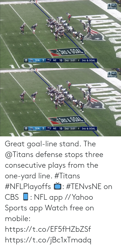 ten: O NFL  AFC WILD CARD  3RD &GOAL  A NE  10 2ND 3:01  TEN  3RD & GOAL   O NFL  AFC WILD CARD  10 2ND 3:01  TEN  NE  3RD & GOAL Great goal-line stand.  The @Titans defense stops three consecutive plays from the one-yard line. #Titans #NFLPlayoffs  📺: #TENvsNE on CBS 📱: NFL app // Yahoo Sports app Watch free on mobile: https://t.co/EF5fHZbZSf https://t.co/jBc1xTmadq