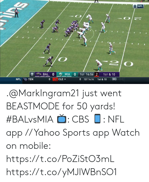 Memes, Nfl, and Sports: O NFL  n2  BAL  MIA  1ST 14:56 2  1ST & 10  38  0  NFL  CLE  0  TEN  1ST 14:14  1st & 10 .@MarkIngram21 just went BEASTMODE for 50 yards! #BALvsMIA  📺: CBS 📱: NFL app // Yahoo Sports app  Watch on mobile: https://t.co/PoZiStO3mL https://t.co/yMJlWBnSO1