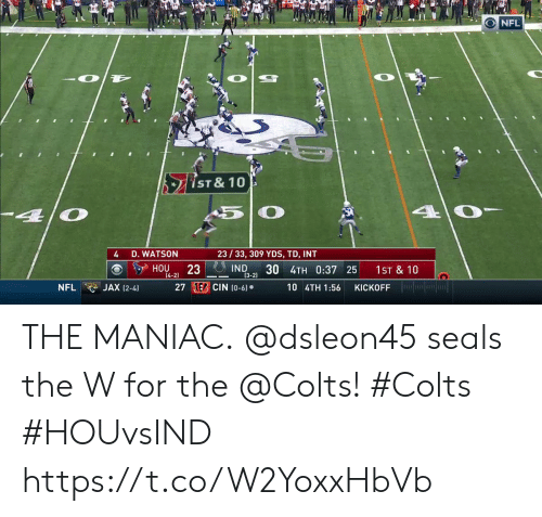 Indianapolis Colts, Memes, and Nfl: O NFL  ST & 10  4 0-  O  -4  23/33, 309 YDS, TD, INT  D. WATSON  23 IND  [4-2)  HOU  30 4TH 0:37 25  1ST & 10  (3-2)  KICKOFF in  27 1E CIN (0-6)  JAX (2-4)  10 4TH 1:56  NFL THE MANIAC.  @dsleon45 seals the W for the @Colts! #Colts #HOUvsIND https://t.co/W2YoxxHbVb