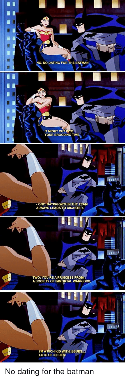 Batman, Dating, and Princess: O. NO DATING FOR THE BATMAN  IT MIGHT CU  YOUR BROODING TIME.  -ONE. DATING WITHIN THE TEAM  ALWAYS LEADS TO DISASTER.  TWO: YOU'RE A PRINCESS FROM  A SOCIETY OF IMMORTAL WARRIORS  I'M A RICH KID WITH ISSUES  LOTS OF ISSUES. No dating for the batman
