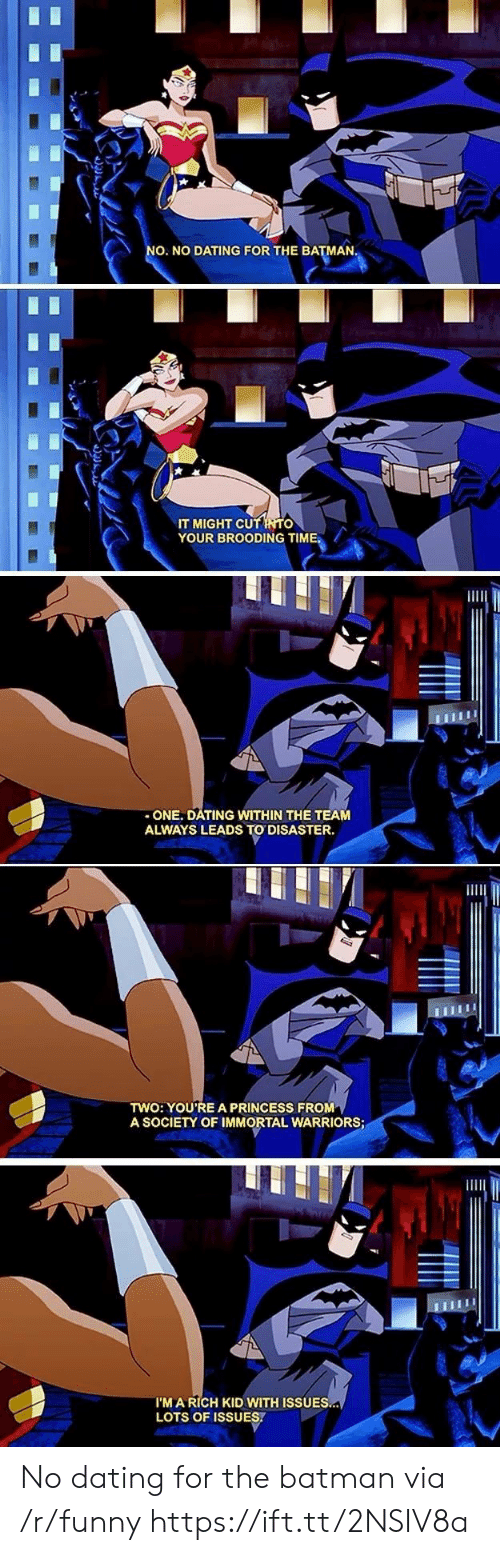 the batman: O. NO DATING FOR THE BATMAN  IT MIGHT CU  YOUR BROODING TIME.  -ONE. DATING WITHIN THE TEAM  ALWAYS LEADS TO DISASTER.  TWO: YOU'RE A PRINCESS FROM  A SOCIETY OF IMMORTAL WARRIORS  I'M A RICH KID WITH ISSUES  LOTS OF ISSUES. No dating for the batman via /r/funny https://ift.tt/2NSIV8a