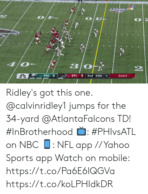 Memes, Nfl, and Sports: O/ -  O E-  4/0  PHI 3  ATL 3  2nd 5:04  3rd & 6  :18  1-0  0-1  www. Ridley's got this one.  @calvinridley1 jumps for the 34-yard @AtlantaFalcons TD! #InBrotherhood  📺: #PHIvsATL on NBC 📱: NFL app // Yahoo Sports app Watch on mobile: https://t.co/Pa6E6lQGVa https://t.co/koLPHIdkDR