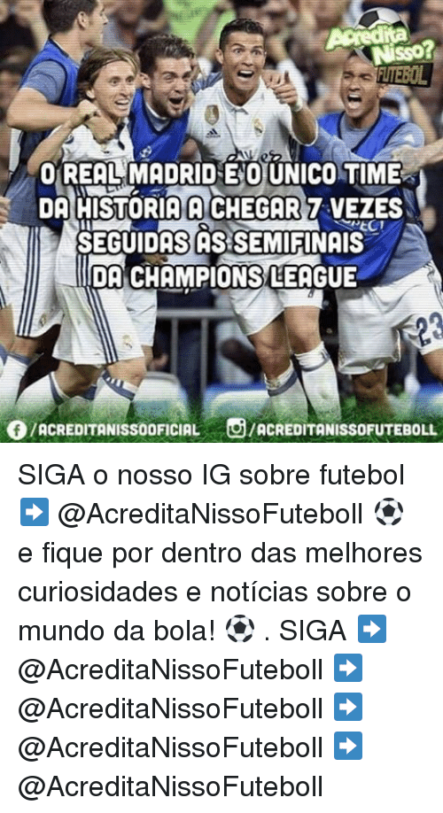 Memes, Real Madrid, and Champions League: O REAL MADRID ENO UNICO TIME  DA HISTORIA A CHEGAR7 VEZES  SEGUIDAS ASSEMIFINAIS  IDA CHAMPIONS LEAGUE  ACREDITANISSOOFICIAL  O/ACREDITANIssoFuTEBOLL SIGA o nosso IG sobre futebol ➡️ @AcreditaNissoFuteboll ⚽ e fique por dentro das melhores curiosidades e notícias sobre o mundo da bola! ⚽ . SIGA ➡️ @AcreditaNissoFuteboll ➡️ @AcreditaNissoFuteboll ➡️ @AcreditaNissoFuteboll ➡️ @AcreditaNissoFuteboll