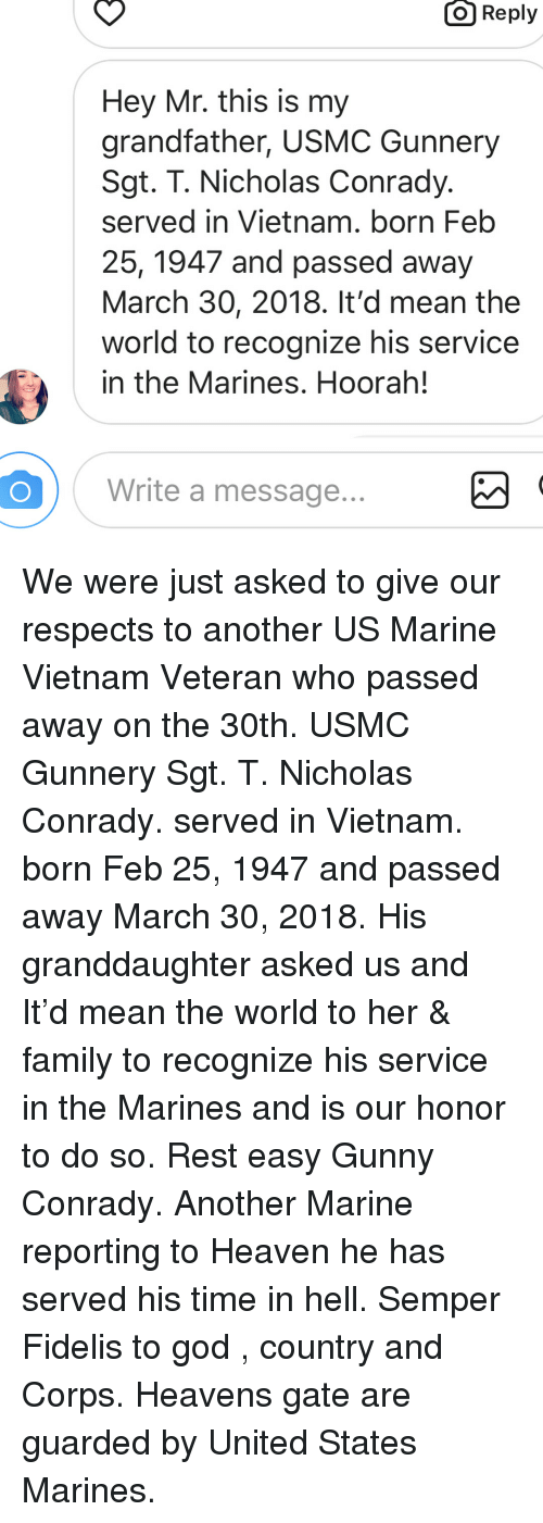 gunny: O  Reply  Hey Mr. this is my  grandfather, USMC Gunnery  Sgt. T. Nicholas Conrady.  served in Vietnam. born Feb  25, 1947 and passed away  March 30, 2018. It'd mean the  world to recognize his service  in the Marines. Hoorah!  Write a message We were just asked to give our respects to another US Marine Vietnam Veteran who passed away on the 30th. USMC Gunnery Sgt. T. Nicholas Conrady. served in Vietnam. born Feb 25, 1947 and passed away March 30, 2018. His granddaughter asked us and It'd mean the world to her & family to recognize his service in the Marines and is our honor to do so. Rest easy Gunny Conrady. Another Marine reporting to Heaven he has served his time in hell. Semper Fidelis to god , country and Corps. Heavens gate are guarded by United States Marines.