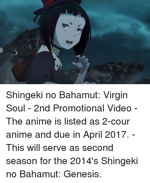 Dank, Virgin, and Genesis: o Shingeki no Bahamut: Virgin Soul - 2nd Promotional Video  - The anime is listed as 2-cour anime and due in April 2017. - This will serve as second season for the 2014's Shingeki no Bahamut: Genesis.
