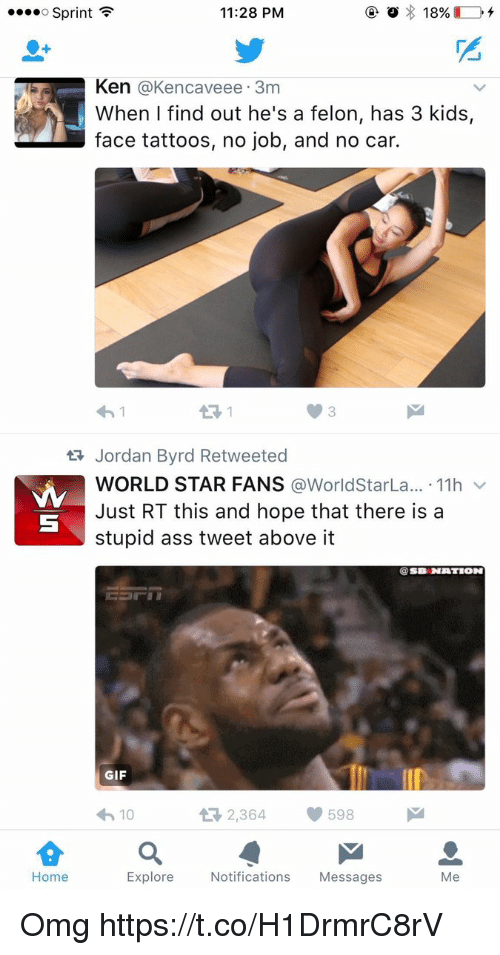 kenning: o Sprint  11:28 PM  2  Ken @Kencaveee. 3m  When I find out he's a felon, has 3 kids,  face tattoos, no job, and no car.  わ!  13 1  3  Jordan Byrd Retweeted  WORLD STAR FANS @WorldStarLa...-11h ﹀  Just RT this and hope that there is a  stupid ass tweet above it  @SB NATION  GIF  わ10  다 2,364  598  습a  Home  Explore Notifications Messages  Me Omg https://t.co/H1DrmrC8rV