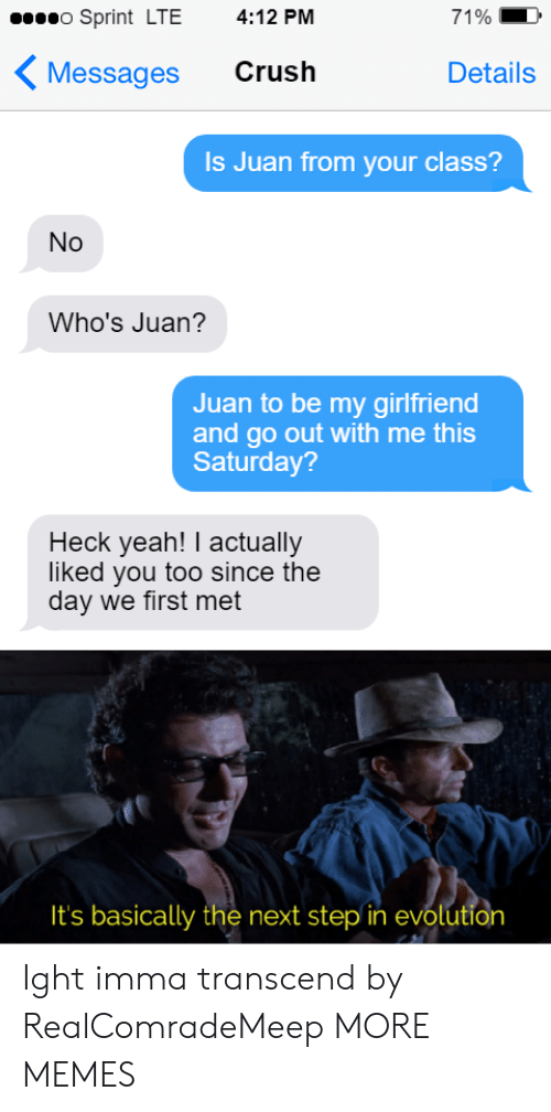 ight: o Sprint LTE  4:12 PM  71%  Crush  Messages  Details  Is Juan from your class?  No  Who's Juan?  Juan to be my girlfriend  and go out with me this  Saturday?  Heck yeah! I actually  liked you too since the  day we first met  It's basically the next step in evolution Ight imma transcend by RealComradeMeep MORE MEMES