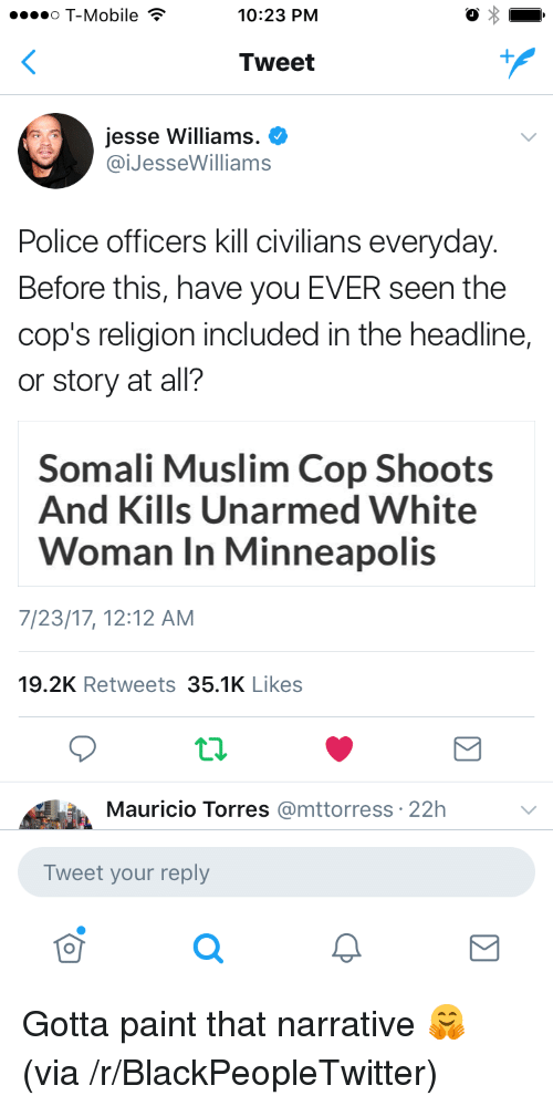 Blackpeopletwitter, Muslim, and Police: o T-Mobile ?  10:23 PM  Tweet  Jesse Williams.  @iJesseWilliams  Police officers kill civilians everyday  Before this, have you EVER seen the  cop's religion included in the headline,  or story at all?  Somali Muslim Cop Shoots  And Kills Unarmed White  Woman In Minneapolis  7/23/17, 12:12 AM  19.2K Retweets 35.1K Likes  Mauricio Torres @mttorress: 22h  Tweet your reply <p>Gotta paint that narrative 🤗 (via /r/BlackPeopleTwitter)</p>
