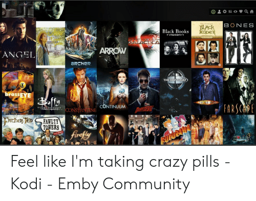 Fawlty: O t o a  BONES  BLACK  ADDER  Black Books  ATILESARE  GALACTIA  AB  ARROW  ANGEL  aRCHeR  THE DAY TODAY  brass EYE  DOCTOR WHO  FARSCAE  TCH THE  CONTINUUM  the amire Slauer  DOREDEVIE  CONSTANTINE  Fachar Ten  FAWLTY  TAWERS  fivefly  pNime Feel like I'm taking crazy pills - Kodi - Emby Community