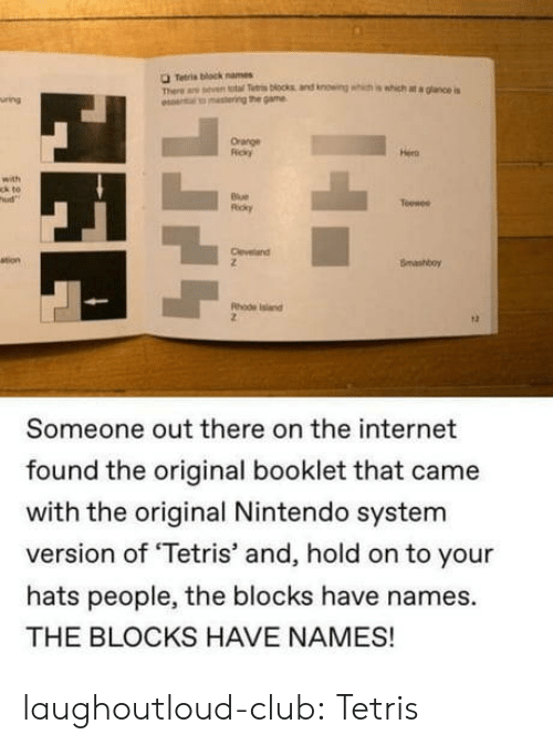 Club, Internet, and Nintendo: O Tetris block names  Th ar n total Ttri blocks and knowing which is which at a glance is  o lto mastering the game  uring  Orange  Ricky  Hera  with  ck to  ud  Blue  Ricky  Teewee  Cleveland  ation  Bmashboy  Rhode snd  Someone out there on the internet  found the original booklet that came  with the original Nintendo system  version of 'Tetris' and, hold on to your  hats people, the blocks have names.  THE BLOCKS HAVE NAMES! laughoutloud-club:  Tetris