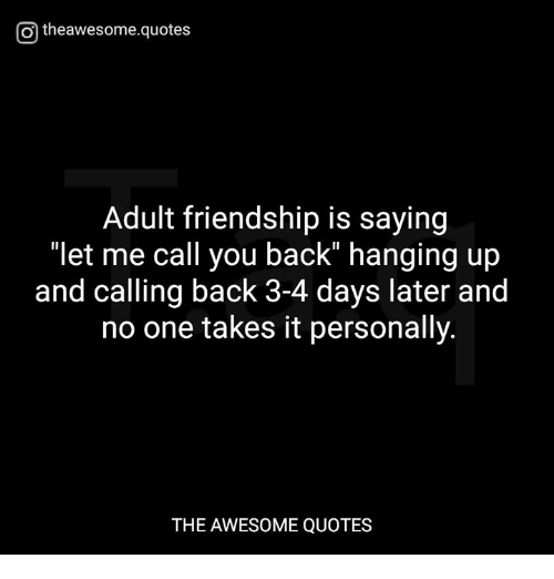 """awesome quotes: O theawesome.quotes  Adult friendship is saying  """"let me call you back"""" hanging up  and calling back 3-4 days later and  no one takes it personally.  THE AWESOME QUOTES"""