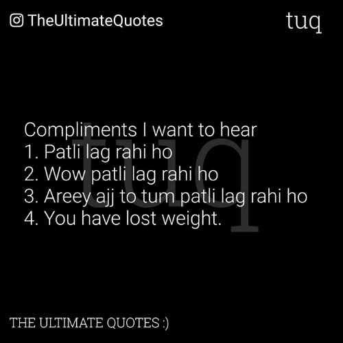 Tum: O TheUltimateQuotes  tuq  Compliments I want to hear  1. Patli lag rahi ho  2. Wow patli lag rahi ho  3. Areey ajj to tum patli lag rahi ho  4. You have lost weight.  THE ULTIMATE QUOTES)