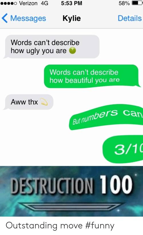 Aww, Beautiful, and Funny: o Verizon 4G 5:53 PM  5890  Messages Kylie  Details  Words can't describe  how ugly you are  Words can't describe  how beautiful you are  Aww thx  But numbers  3/10  DESTRUCTION 100 Outstanding move #funny