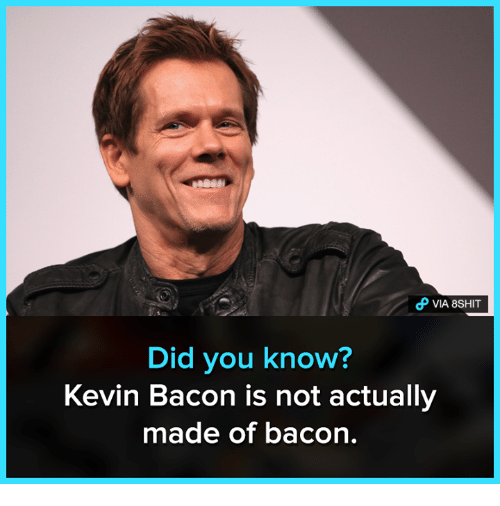 Kevin Bacon: o VIA 8SHIT  Did you know?  Kevin Bacon is not actually  made of bacon.