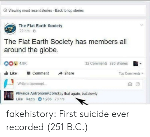 Tumblr, Blog, and Earth: O Viewing most recent stories Back to top stories  The Flat Earth Society  20 hrs E  The Flat Earth Society has members all  around the globe.  00 4.9K  32 Comments 386 Shares  Like  Comment  Share  Top Comments  Write a comment..  Physics-Astronomy.com Say that again, but slowly  Like Reply 01,986 20 hrs fakehistory: First suicide ever recorded (251 B.C.)