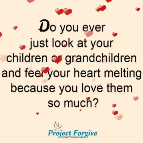 Children, Love, and Memes: o vou ever  just look at your  children os grandchildren  and feel your heart melting  because you love them  so much?  Project Forgive  PROJECTFORGIVE ORG