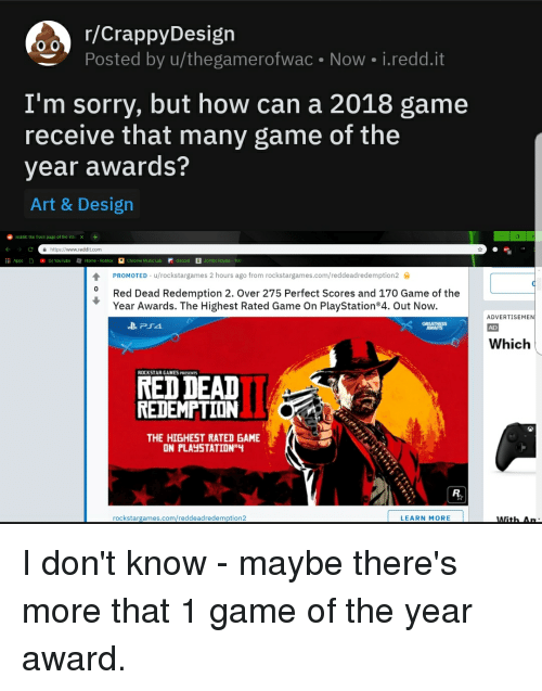 Anaconda, Facepalm, and Music: o0 F/CrappyDesign  Posted by u/thegamerofwac Now i.redd.it  I'm sorry, but how can a 2018 game  receive that many game of the  year awards?  Art & Design  reddit: the front page of the inter x+  https://www.reddit.com  l Apps  (S Youlube Home - RobloxChrome Music LabdiscordZombs Royale-100  PROMOTED . u/rockstargames 2 hours ago from rockstargames.com/reddeadredemption2  0 Red Dead Redemption 2. Over 275 Perfect Scores and 170 Game of the  Year Awards. The Highest Rated Game On PlayStation 4. Out Now.  ADVERTISEMENİ  AD  GREATNESS  Which  ROCKSTAR GAMES PRESENTS  RED DEAD  REDEMPTION  THE HIGHEST RATED GAME  ON PLAYSTATION  rockstargames.com/reddeadredemption2  LEARN MORE