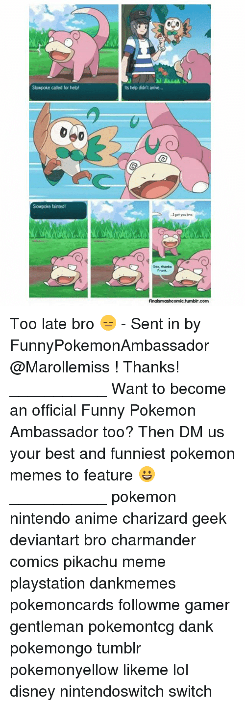 Anime, Charmander, and Dank: o00  Slowpoke called for help  Its help didn't arrive..  Slowpoke fainted  Igot you bro  Gee thanks  Frank  shonks  fumbir.com Too late bro 😑 - Sent in by FunnyPokemonAmbassador @Marollemiss ! Thanks! ___________ Want to become an official Funny Pokemon Ambassador too? Then DM us your best and funniest pokemon memes to feature 😀 ___________ pokemon nintendo anime charizard geek deviantart bro charmander comics pikachu meme playstation dankmemes pokemoncards followme gamer gentleman pokemontcg dank pokemongo tumblr pokemonyellow likeme lol disney nintendoswitch switch