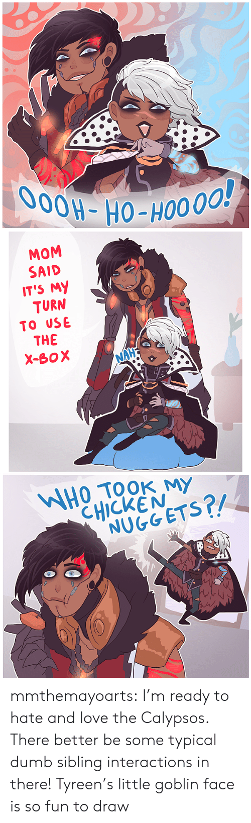 nuggets: O0OH-HO-HO0 00!   MOM  SAID  IT'S MY  TURN  TO USE  THE  X-BOX  NAHE   WHOTOOK MY  CHICKEN  NUGGETS?/ mmthemayoarts:  I'm ready to hate and love the Calypsos. There better be some typical dumb sibling interactions in there! Tyreen's little goblin face is so fun to draw