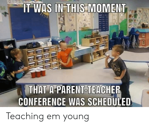 Teacher, Teaching, and In This Moment: O23  IT WAS IN THIS MOMENT  THAT A-PARENT-TEACHER  CONFERENCE WAS SCHEDULED Teaching em young