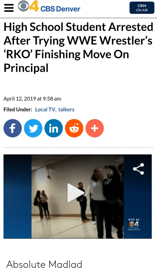 wwe wrestlers: O4cBs Denver  CBS4  ON AIR  High School Student Arrested  After Trying WWE Wrestler's  'RKO' Finishing Move On  Principal  April 12, 2019 at 9:58 am  Filed Under: Local TV, talkers  in +  6:03 82  04  CBSMiasi.com Absolute Madlad