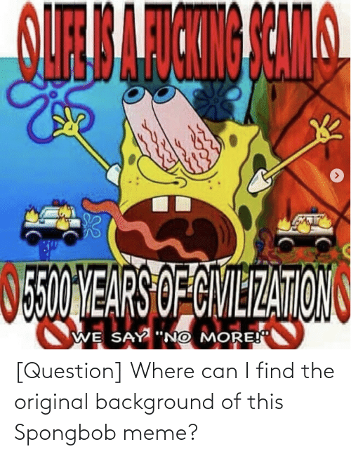 """Spongbob Meme: O5E0ONEARS OFCIVIEZATIONS  WE SAY """"NO MORE! [Question] Where can I find the original background of this Spongbob meme?"""