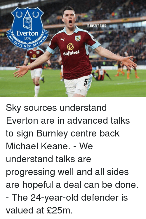 oas: OA  RANSFER.TALK  Everton  1878  ATIS NIS  ISI OPT  dafabet Sky sources understand Everton are in advanced talks to sign Burnley centre back Michael Keane. - We understand talks are progressing well and all sides are hopeful a deal can be done. - The 24-year-old defender is valued at £25m.