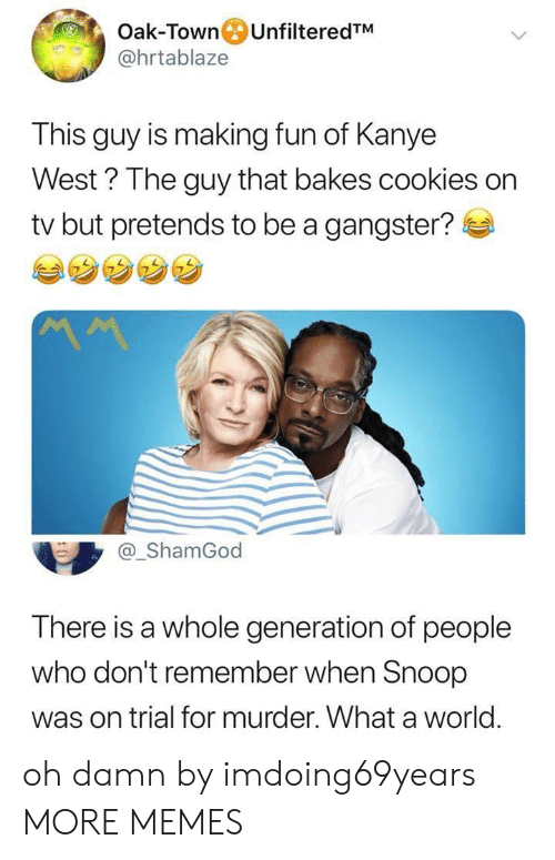 Cookies, Dank, and Kanye: Oak-Town UnfilteredTM  @hrtablaze  This guy is making fun of Kanye  West ? The guy that bakes cookies on  tv but pretends to be a gangster?  @_ShamGod  There is a whole generation of people  who don't remember when Snoop  was on trial for murder. What a world. oh damn by imdoing69years MORE MEMES