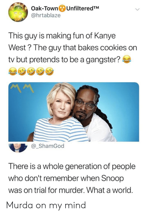 Kanye West: Oak-Town UnfilteredTM  @hrtablaze  This guy is making fun of Kanye  West? The guy that bakes cookies on  tv but pretends to be a gangster?  MM  @_ShamGod  There is a whole generation of people  who don't remember when Snoop  was on trial for murder. What a world Murda on my mind