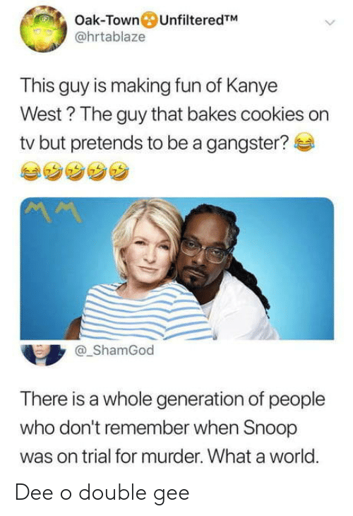 Cookies, Kanye, and Snoop: Oak-Town UnfilteredTM  @hrtablaze  This guy is making fun of Kanye  West? The guy that bakes cookies on  tv but pretends to be a gangster?  ShamGod  There is a whole generation of people  who don't remember when Snoop  was on trial for murder. What a world.  0 Dee o double gee