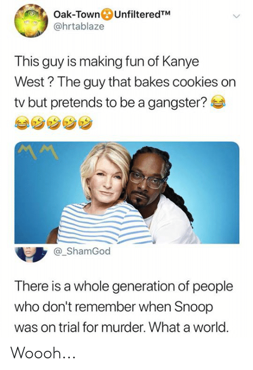 Kanye West: Oak-TownUnfilteredTM  @hrtablaze  This guy is making fun of Kanye  West? The guy that bakes cookies on  tv but pretends to be a gangster?  ShamGod  There is a whole generation of people  who don't remember when Snoop  was on trial for murder. What a world Woooh...