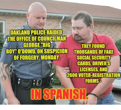 "Memes, Police, and The Office: OAKLAND POLICE RAIDED  THE OFFICE OF COUNCILMAN  GEORGE""BIG  BOY"" O'DOWD, ON SUSPICION  OF FORGERY,MONDAY  THEY FOUND  THOUSANDS OFFAKE  SOCIAL SECURITY  CARDS, DRIVER'S  LICENSES, AND  2600 VOTER-REGISTRATION  FORMS  NSPANIS"