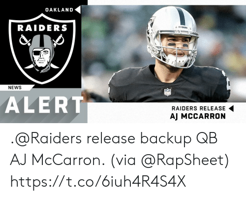Memes, News, and Oakland Raiders: OAKLAND  RAIDERS  a RAIDERS  NEWS  ALERT  RAIDERS RELEASE  AJ MCCARRON .@Raiders release backup QB AJ McCarron. (via @RapSheet) https://t.co/6iuh4R4S4X