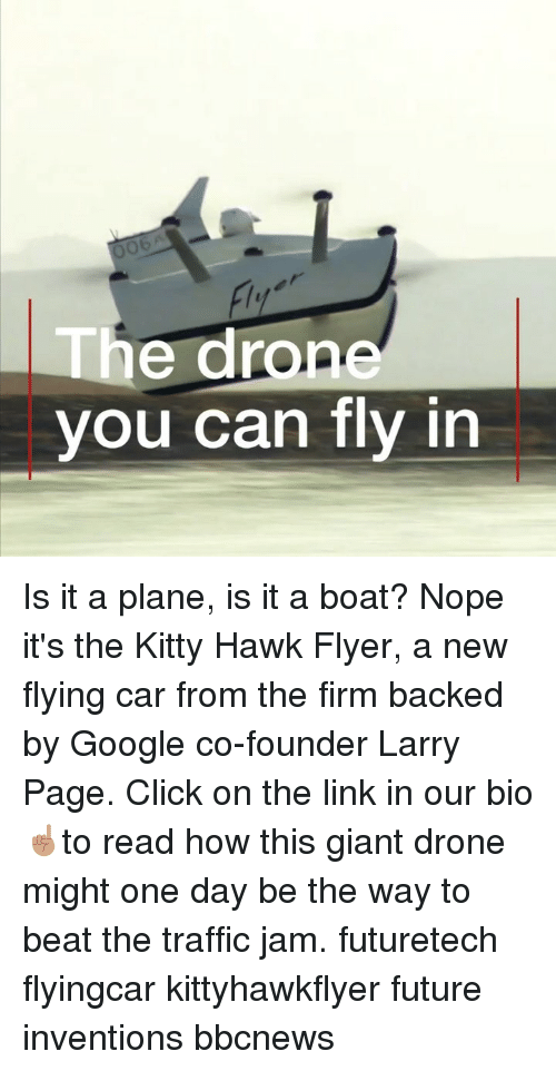 traffic jam: Ob  he drone  you can fly in Is it a plane, is it a boat? Nope it's the Kitty Hawk Flyer, a new flying car from the firm backed by Google co-founder Larry Page. Click on the link in our bio ☝🏽to read how this giant drone might one day be the way to beat the traffic jam. futuretech flyingcar kittyhawkflyer future inventions bbcnews