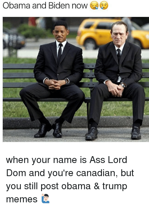 Obama And Biden: Obama and Biden now when your name is Ass Lord Dom and you're canadian, but you still post obama & trump memes 🙋🏻♂️